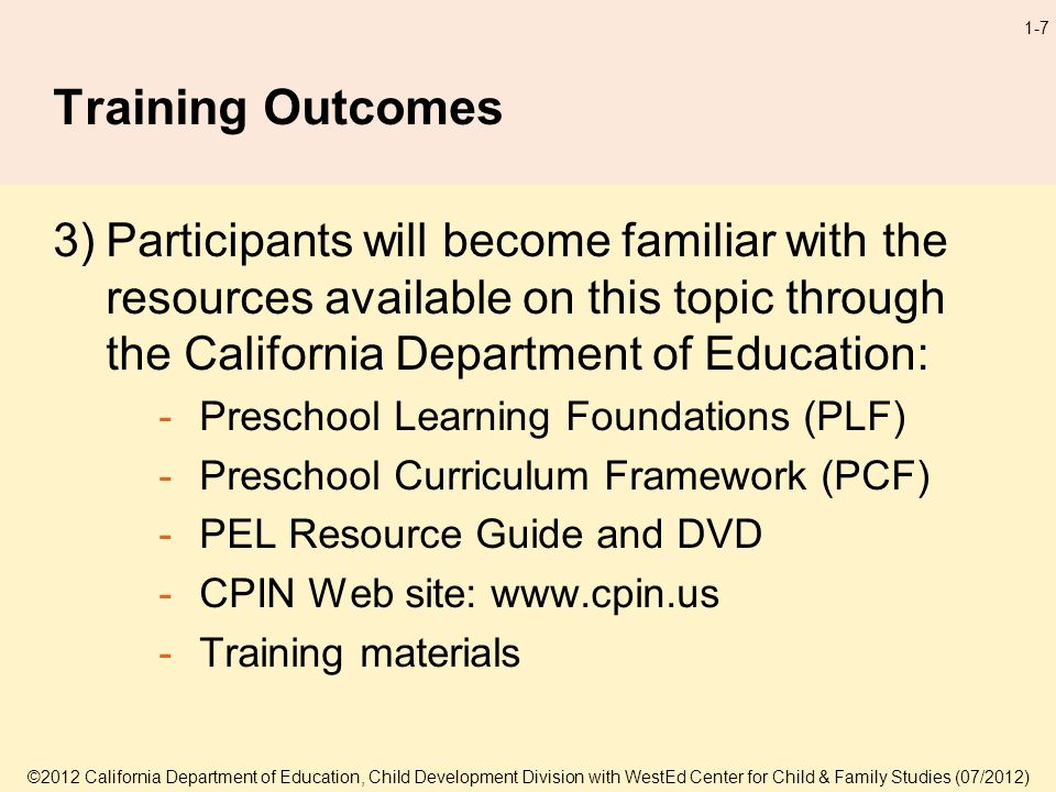 ©2012 California Department of Education, Child Development Division with WestEd Center for Child & Family Studies (07/2012) 1-7 Training Outcomes 3)Participants will become familiar with the resources available on this topic through the California Department of Education: -Preschool Learning Foundations (PLF) -Preschool Curriculum Framework (PCF) -PEL Resource Guide and DVD -CPIN Web site: www.cpin.us -Training materials