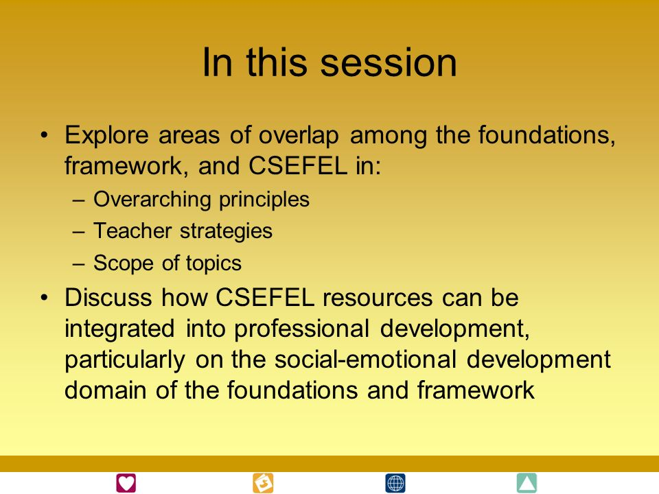 In this session Explore areas of overlap among the foundations, framework, and CSEFEL in: –Overarching principles –Teacher strategies –Scope of topics