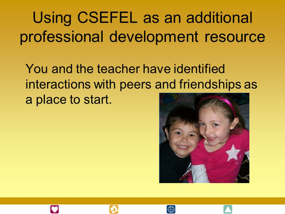 Using CSEFEL as an additional professional development resource You and the teacher have identified interactions with peers and friendships as a place