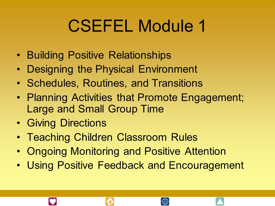 CSEFEL Module 1 Building Positive Relationships Designing the Physical Environment Schedules, Routines, and Transitions Planning Activities that Promo