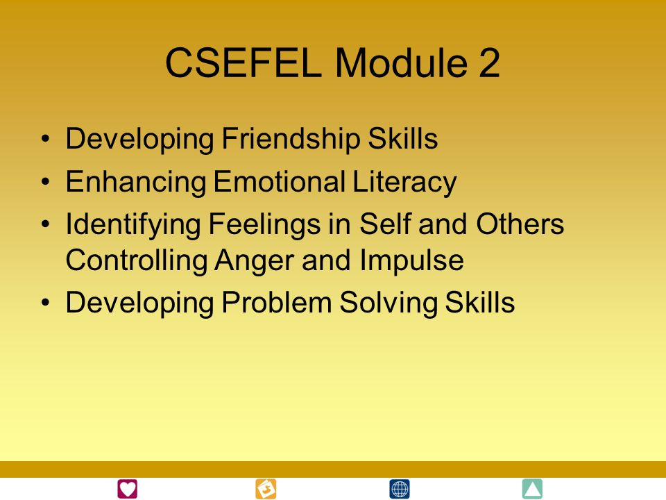 CSEFEL Module 2 Developing Friendship Skills Enhancing Emotional Literacy Identifying Feelings in Self and Others Controlling Anger and Impulse Develo