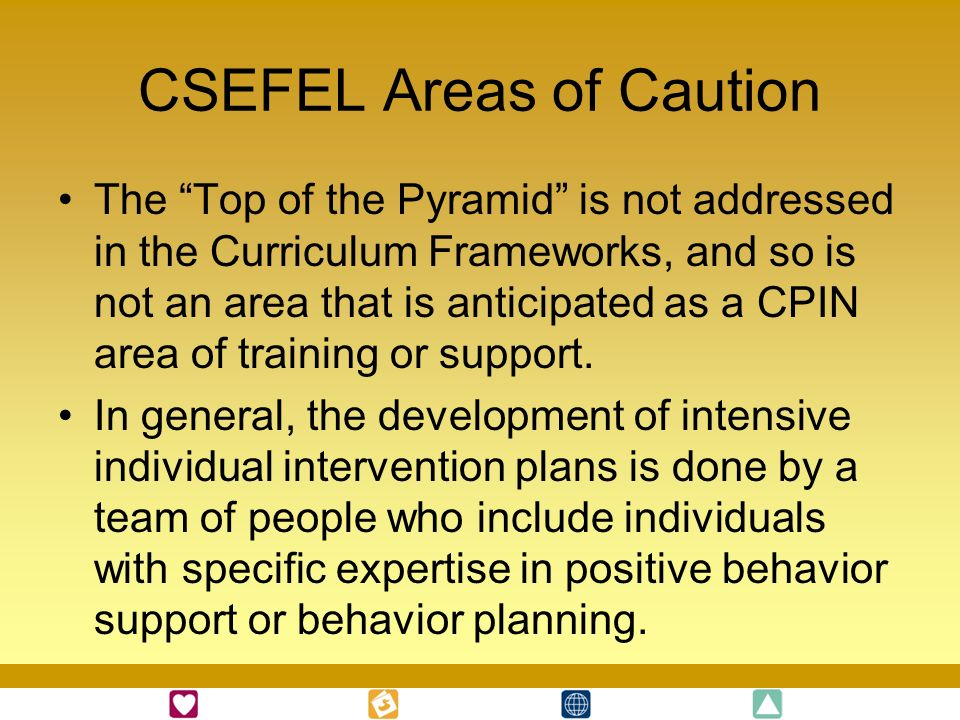 CSEFEL Areas of Caution The Top of the Pyramid is not addressed in the Curriculum Frameworks, and so is not an area that is anticipated as a CPIN area