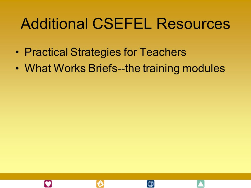 Additional CSEFEL Resources Practical Strategies for Teachers What Works Briefs--the training modules