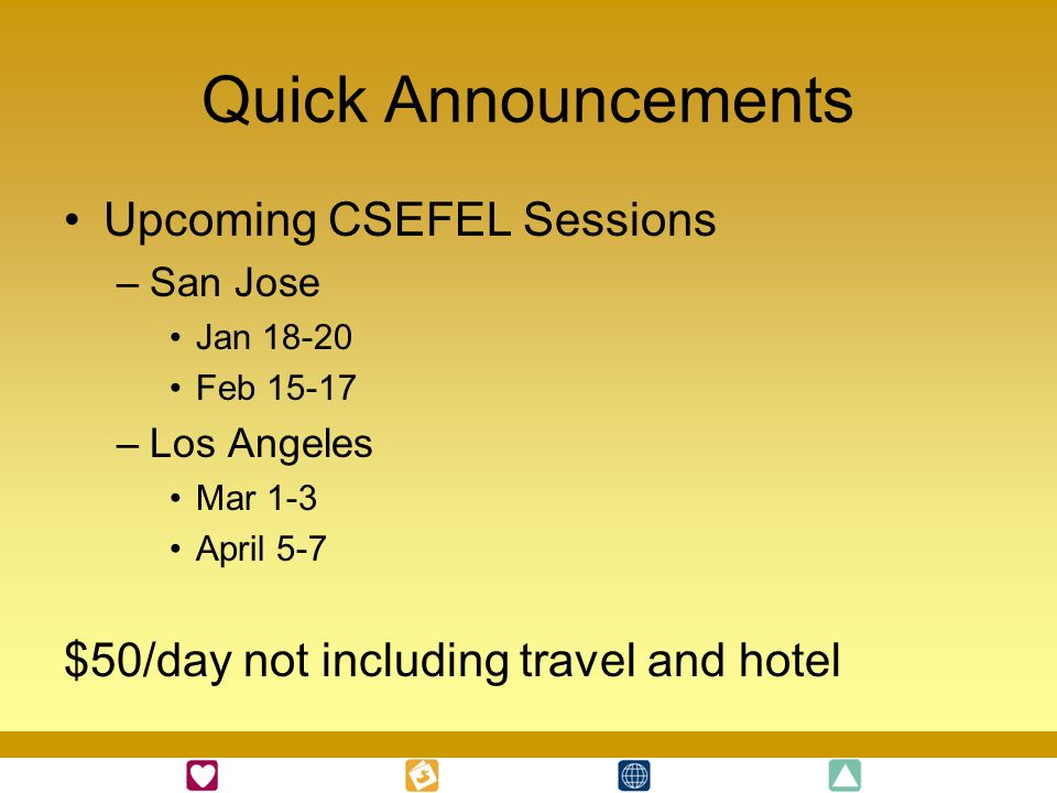 Quick Announcements Upcoming CSEFEL Sessions –San Jose Jan 18-20 Feb 15-17 –Los Angeles Mar 1-3 April 5-7 $50/day not including travel and hotel