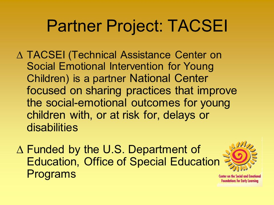 Partner Project: TACSEI TACSEI (Technical Assistance Center on Social Emotional Intervention for Young Children) is a partner National Center focused