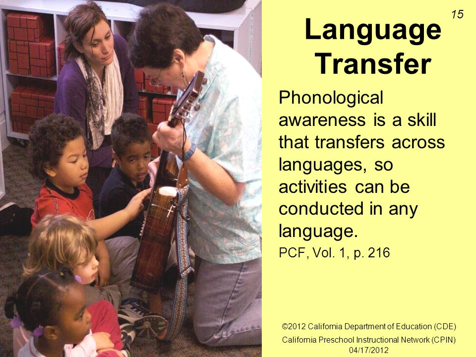 15 Language Transfer Phonological awareness is a skill that transfers across languages, so activities can be conducted in any language.