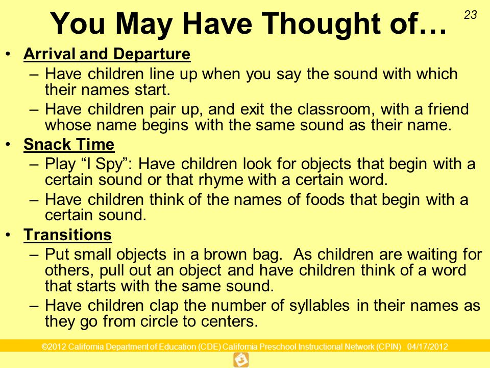 ©2012 California Department of Education (CDE) California Preschool Instructional Network (CPIN) 04/17/2012 23 You May Have Thought of… Arrival and Departure –Have children line up when you say the sound with which their names start.