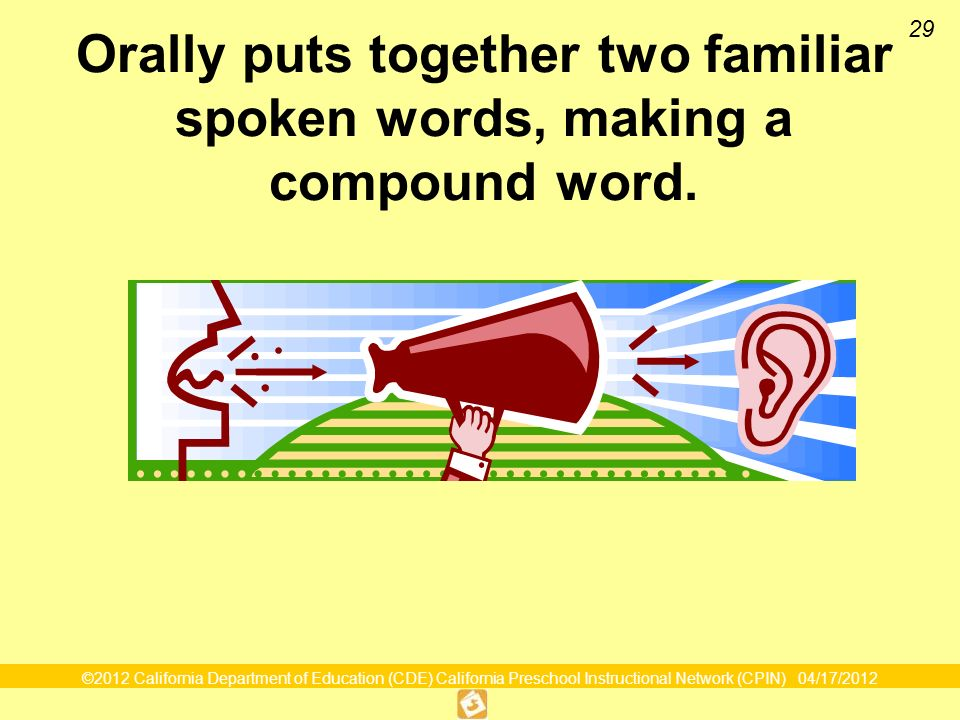 ©2012 California Department of Education (CDE) California Preschool Instructional Network (CPIN) 04/17/2012 29 Orally puts together two familiar spoken words, making a compound word.