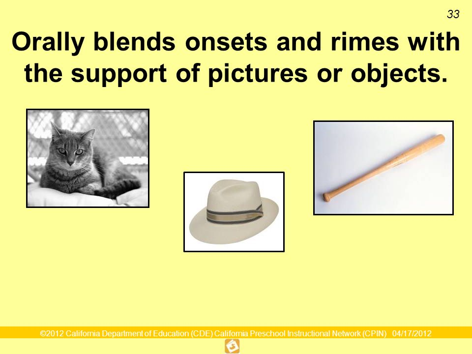 ©2012 California Department of Education (CDE) California Preschool Instructional Network (CPIN) 04/17/2012 33 Orally blends onsets and rimes with the support of pictures or objects.