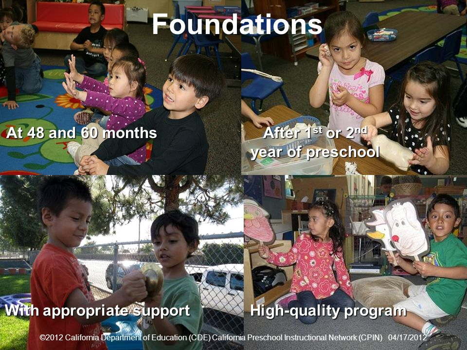 8 Foundations With appropriate support After 1 st or 2 nd year of preschool ©2012 California Department of Education (CDE) California Preschool Instructional Network (CPIN) 04/17/2012 At 48 and 60 months High-quality program