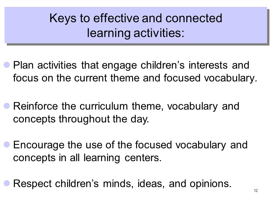 12 Keys to effective and connected learning activities: Plan activities that engage childrens interests and focus on the current theme and focused vocabulary.