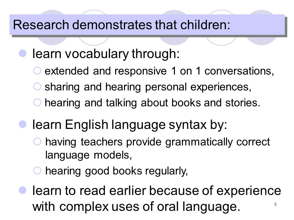 5 Research demonstrates that children: learn vocabulary through: extended and responsive 1 on 1 conversations, sharing and hearing personal experiences, hearing and talking about books and stories.