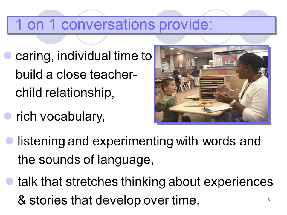 6 1 on 1 conversations provide: rich vocabulary, listening and experimenting with words and the sounds of language, talk that stretches thinking about experiences & stories that develop over time.
