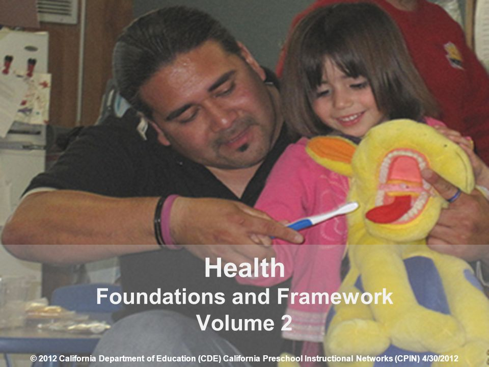 1 Health Foundations and Framework Volume 2 © 2012 California Department of Education (CDE) California Preschool Instructional Networks (CPIN) 4/30/20