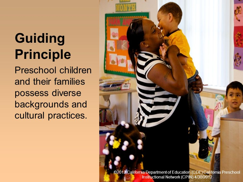 11 Guiding Principle Preschool children and their families possess diverse backgrounds and cultural practices. Guiding Principle ©2011 California Depa