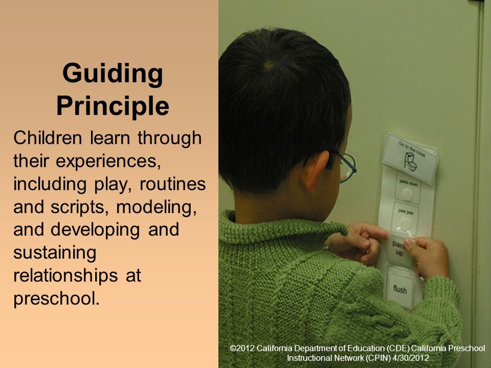 12 ©2012 California Department of Education (CDE) California Preschool Instructional Network (CPIN) 4/30/2012 Guiding Principle Children learn through their experiences, including play, routines and scripts, modeling, and developing and sustaining relationships at preschool.