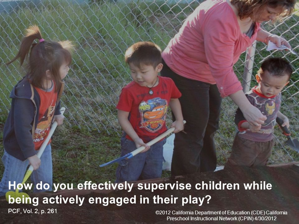 24 ©2012 California Department of Education (CDE) California Preschool Instructional Network (CPIN) 4/30/2012 How do you effectively supervise children while being actively engaged in their play.