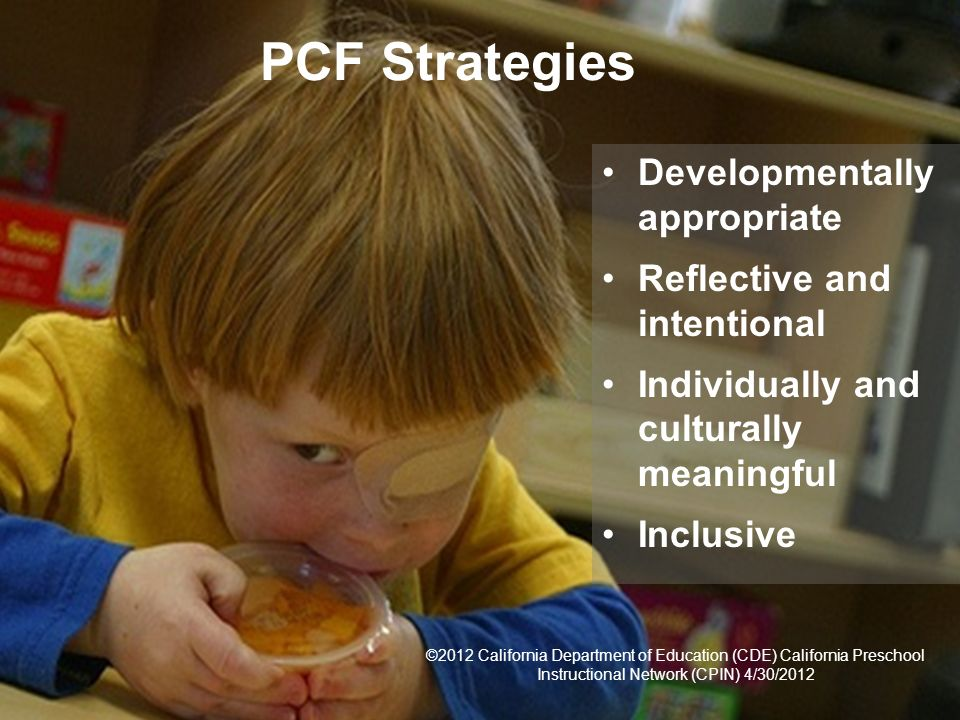 7 PCF Strategies Developmentally appropriate Reflective and intentional Individually and culturally meaningful Inclusive ©2012 California Department o