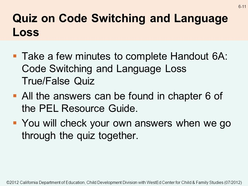 ©2012 California Department of Education, Child Development Division with WestEd Center for Child & Family Studies (07/2012) 6-11 Quiz on Code Switching and Language Loss Take a few minutes to complete Handout 6A: Code Switching and Language Loss True/False Quiz All the answers can be found in chapter 6 of the PEL Resource Guide.