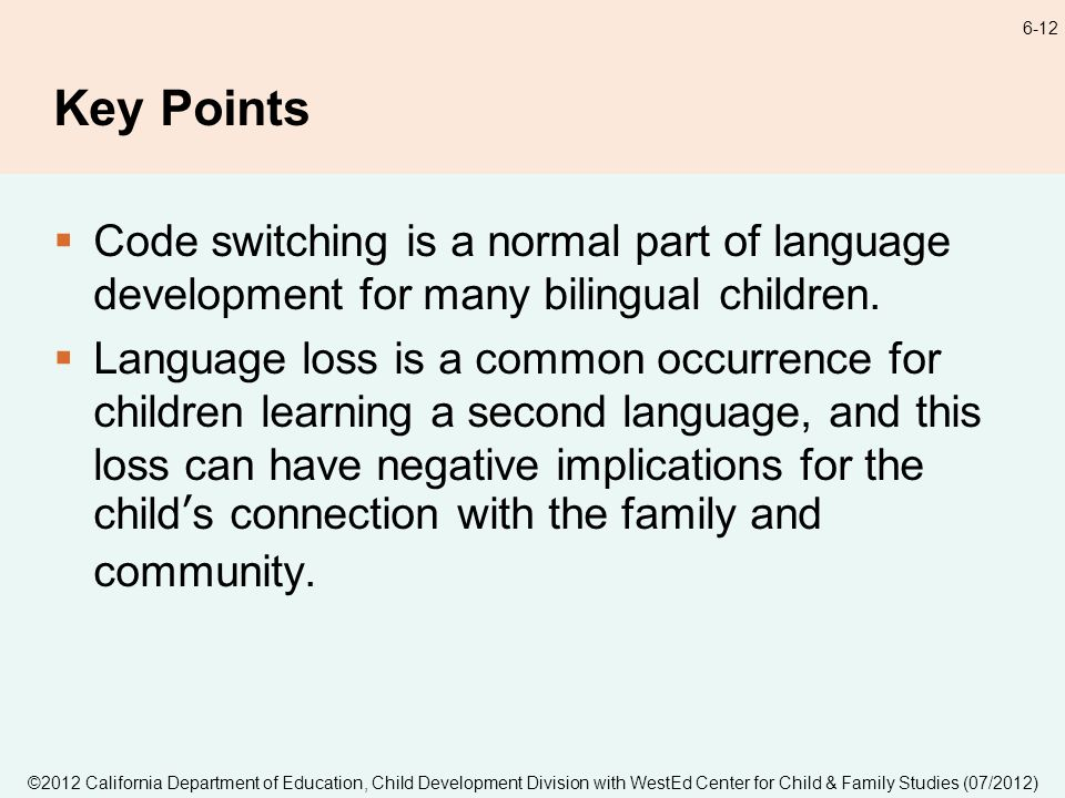 ©2012 California Department of Education, Child Development Division with WestEd Center for Child & Family Studies (07/2012) 6-12 Key Points Code switching is a normal part of language development for many bilingual children.
