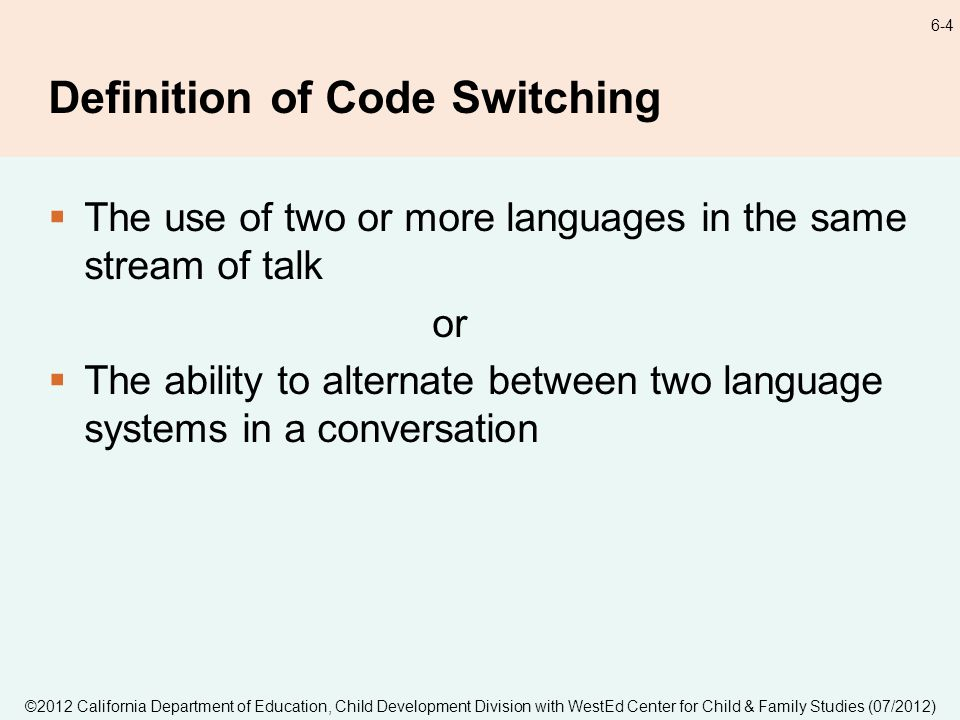 ©2012 California Department of Education, Child Development Division with WestEd Center for Child & Family Studies (07/2012) 6-4 Definition of Code Switching The use of two or more languages in the same stream of talk or The ability to alternate between two language systems in a conversation
