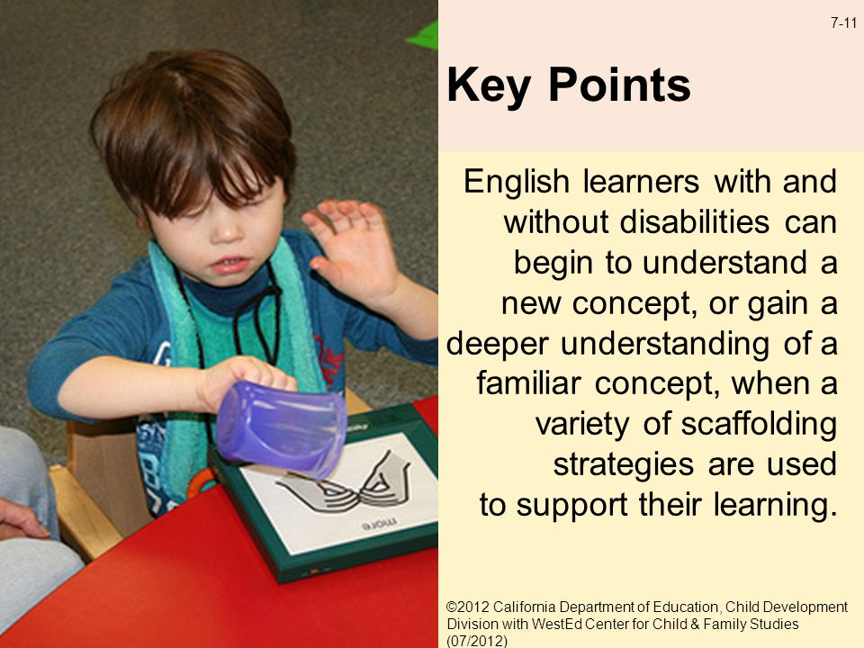 7-11 Key Points English learners with and without disabilities can begin to understand a new concept, or gain a deeper understanding of a familiar concept, when a variety of scaffolding strategies are used to support their learning.