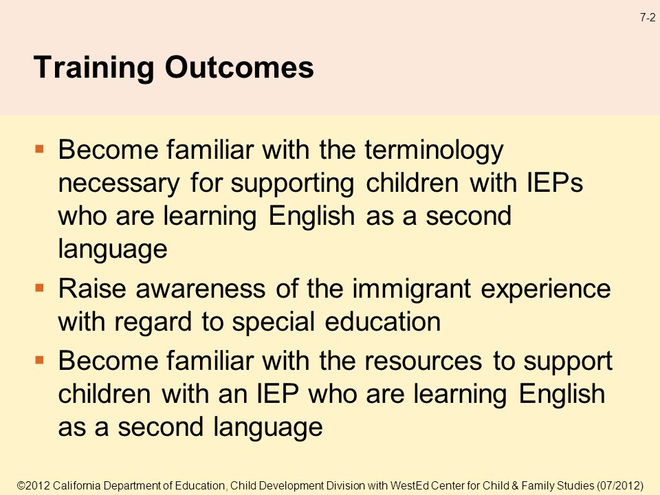7-2 Training Outcomes Become familiar with the terminology necessary for supporting children with IEPs who are learning English as a second language Raise awareness of the immigrant experience with regard to special education Become familiar with the resources to support children with an IEP who are learning English as a second language