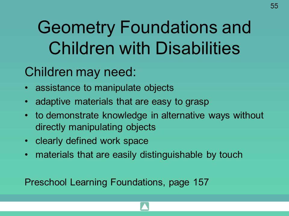 55 Geometry Foundations and Children with Disabilities Children may need: assistance to manipulate objects adaptive materials that are easy to grasp t