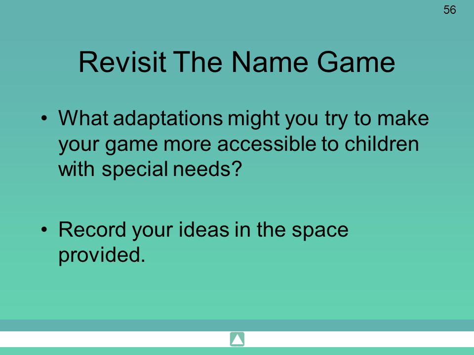 56 Revisit The Name Game What adaptations might you try to make your game more accessible to children with special needs? Record your ideas in the spa