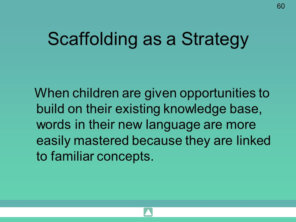 60 Scaffolding as a Strategy When children are given opportunities to build on their existing knowledge base, words in their new language are more eas