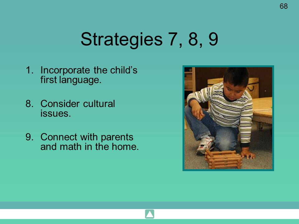 68 Strategies 7, 8, 9 1.Incorporate the childs first language. 8.Consider cultural issues. 9.Connect with parents and math in the home.