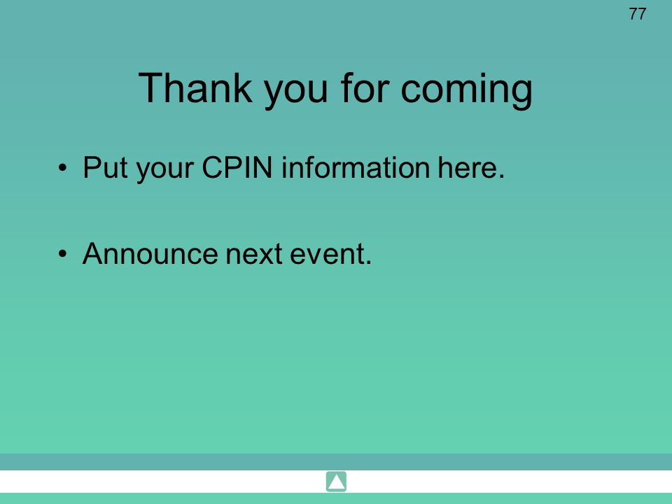 77 Thank you for coming Put your CPIN information here. Announce next event.