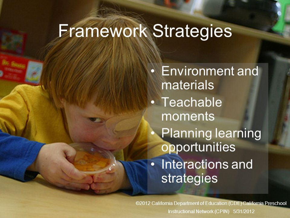 30 Framework Strategies Environment and materials Teachable moments Planning learning opportunities Interactions and strategies ©2012 California Depar