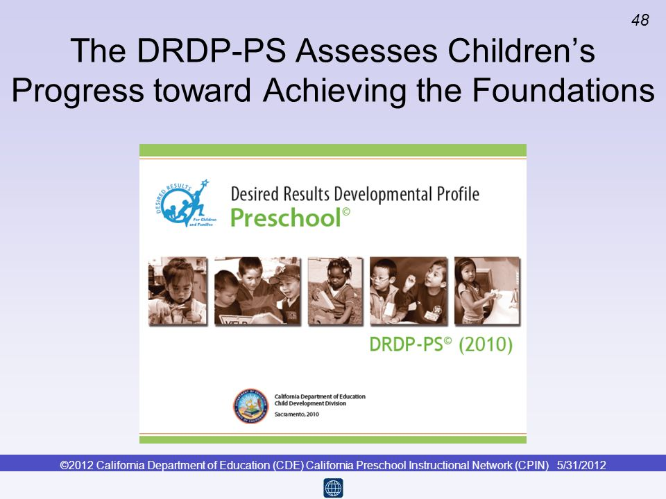 ©2012 California Department of Education (CDE) California Preschool Instructional Network (CPIN) 5/31/2012 48 The DRDP-PS Assesses Childrens Progress