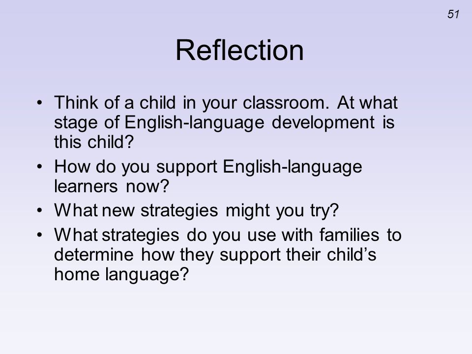 51 Reflection Think of a child in your classroom. At what stage of English-language development is this child? How do you support English-language lea