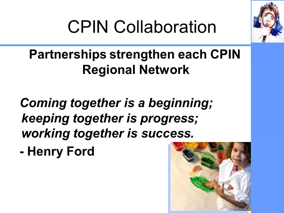 CPIN Collaboration Partnerships strengthen each CPIN Regional Network Coming together is a beginning; keeping together is progress; working together i