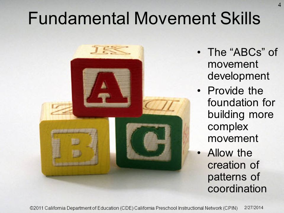 Fundamental Movement Skills The ABCs of movement development Provide the foundation for building more complex movement Allow the creation of patterns of coordination 4 ©2011 California Department of Education (CDE) California Preschool Instructional Network (CPIN) 2/27/2014