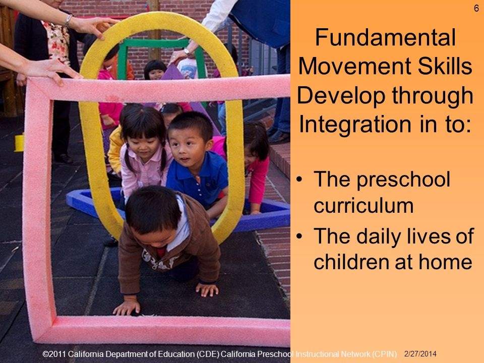 The preschool curriculum The daily lives of children at home Fundamental Movement Skills Develop through Integration in to: 6 ©2011 California Department of Education (CDE) California Preschool Instructional Network (CPIN) 2/27/2014