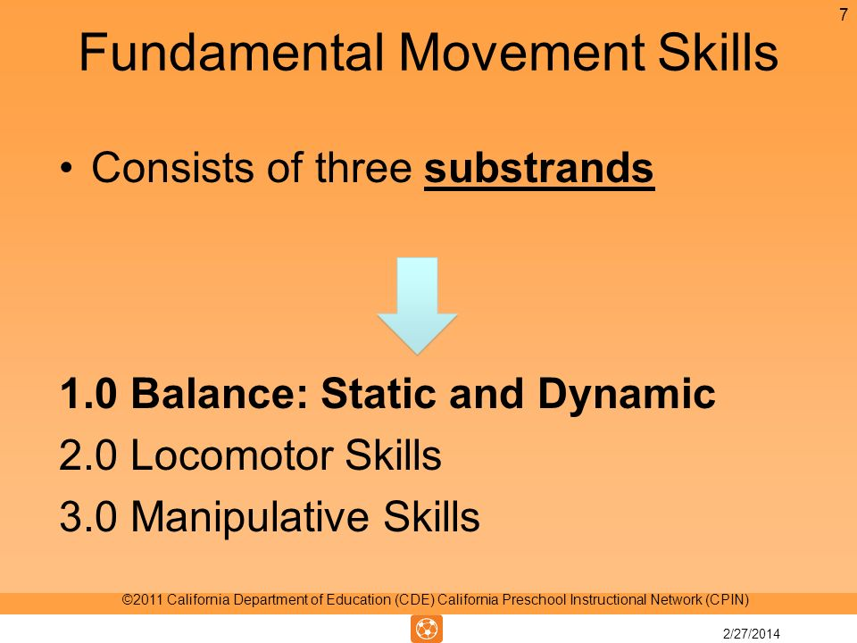 Fundamental Movement Skills Consists of three substrands 1.0 Balance: Static and Dynamic 2.0 Locomotor Skills 3.0 Manipulative Skills 7 ©2011 California Department of Education (CDE) California Preschool Instructional Network (CPIN) 2/27/2014
