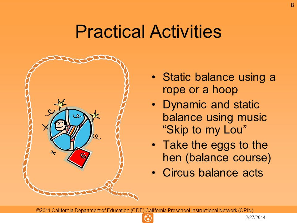 Practical Activities Static balance using a rope or a hoop Dynamic and static balance using music Skip to my Lou Take the eggs to the hen (balance course) Circus balance acts 8 ©2011 California Department of Education (CDE) California Preschool Instructional Network (CPIN) 2/27/2014