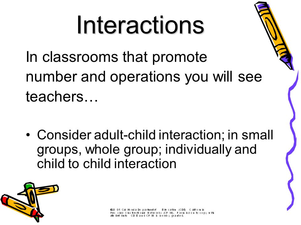 In classrooms that promote number and operations you will see teachers… Consider adult-child interaction; in small groups, whole group; individually and child to child interaction Interactions