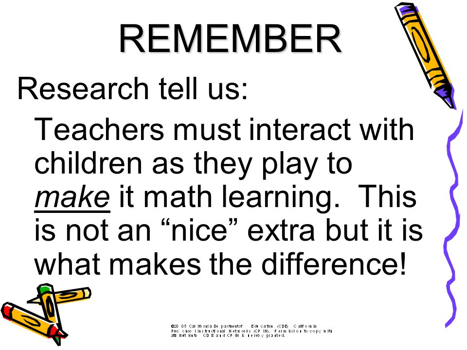 Research tell us: Teachers must interact with children as they play to make it math learning.