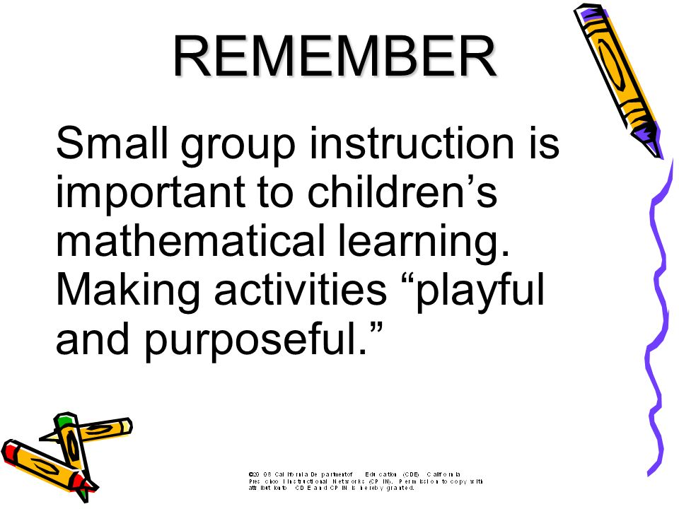 Small group instruction is important to childrens mathematical learning. Making activities playful and purposeful. REMEMBER