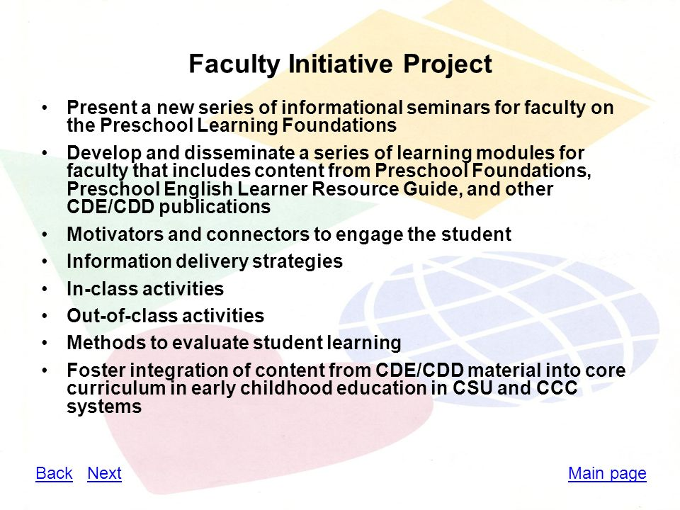 Faculty Initiative Project Present a new series of informational seminars for faculty on the Preschool Learning Foundations Develop and disseminate a series of learning modules for faculty that includes content from Preschool Foundations, Preschool English Learner Resource Guide, and other CDE/CDD publications Motivators and connectors to engage the student Information delivery strategies In-class activities Out-of-class activities Methods to evaluate student learning Foster integration of content from CDE/CDD material into core curriculum in early childhood education in CSU and CCC systems Main pageBackBack NextNext