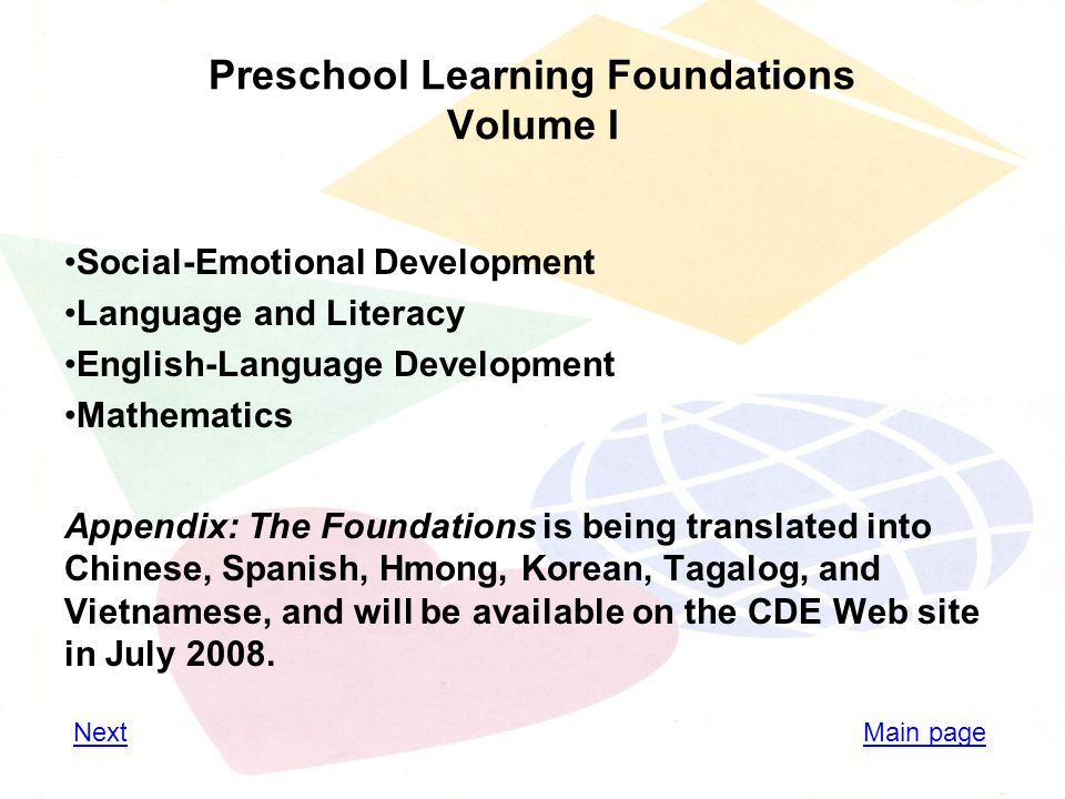Preschool Learning Foundations Volume I Social-Emotional Development Language and Literacy English-Language Development Mathematics Appendix: The Foundations is being translated into Chinese, Spanish, Hmong, Korean, Tagalog, and Vietnamese, and will be available on the CDE Web site in July 2008.