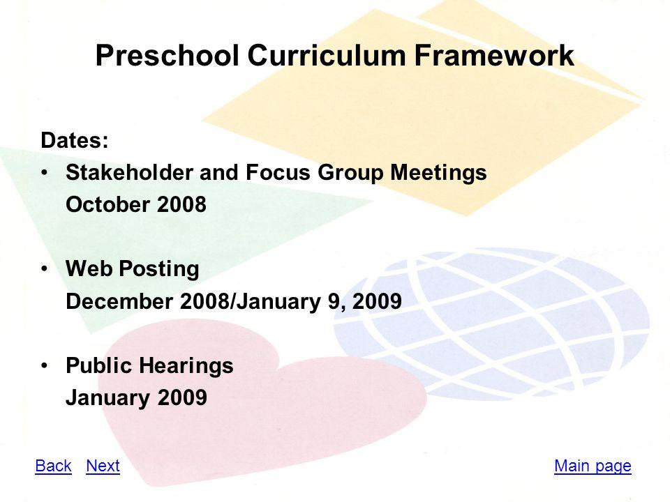 Preschool Curriculum Framework Dates: Stakeholder and Focus Group Meetings October 2008 Web Posting December 2008/January 9, 2009 Public Hearings January 2009 BackBack NextNextMain page