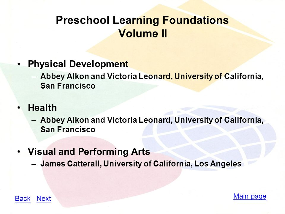 Preschool Learning Foundations Volume II Physical Development –Abbey Alkon and Victoria Leonard, University of California, San Francisco Health –Abbey Alkon and Victoria Leonard, University of California, San Francisco Visual and Performing Arts –James Catterall, University of California, Los Angeles Main page BackBack NextNext