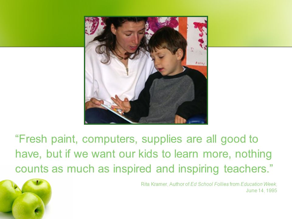 Fresh paint, computers, supplies are all good to have, but if we want our kids to learn more, nothing counts as much as inspired and inspiring teacher