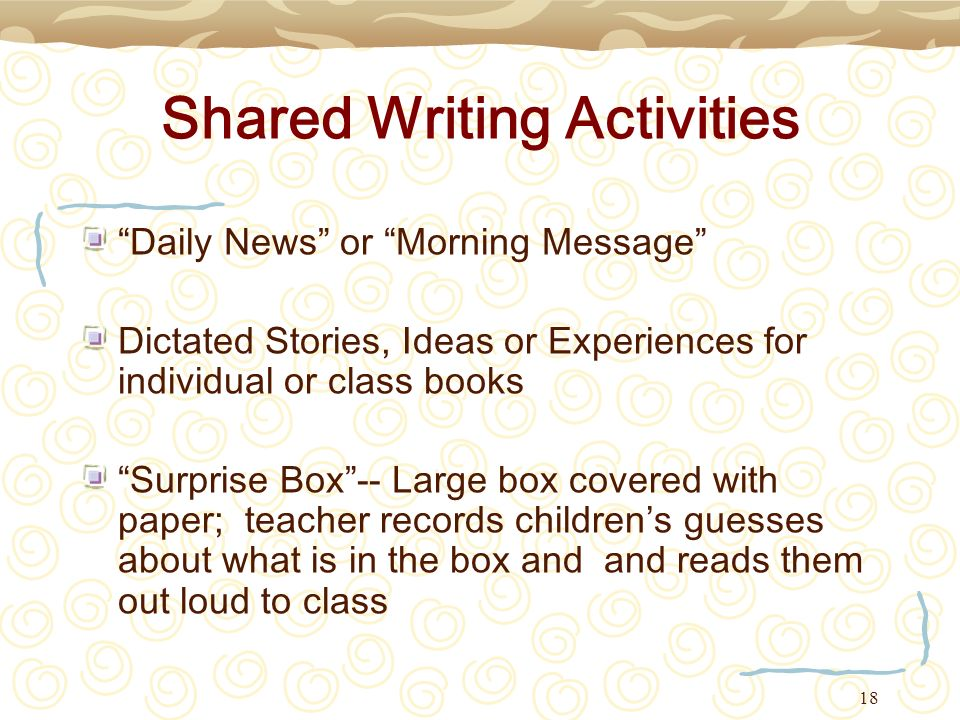 18 Shared Writing Activities Daily News or Morning Message Dictated Stories, Ideas or Experiences for individual or class books Surprise Box-- Large b