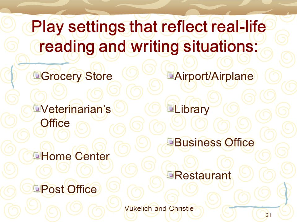 21 Play settings that reflect real-life reading and writing situations: Grocery Store Veterinarians Office Home Center Post Office Airport/Airplane Li